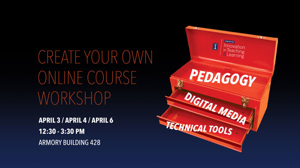 Create Your Own Online Course Workshop. April 3, April 4, April 6. 12:30-3:30 PM. Armory Building 428. Pedagogy. Digital Media. Technical Tools.