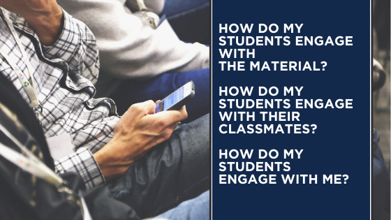 How do my students engage with the material? How do my students engage with their classmates? How do my students engage with me?